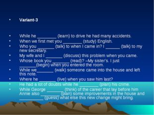 Variant-3 While he ________ (learn) to drive he had many accidents. When we