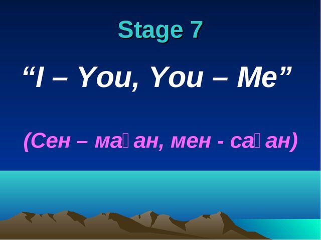 "Stage 7 ""I – You, You – Me"" (Сен – маған, мен - саған)"