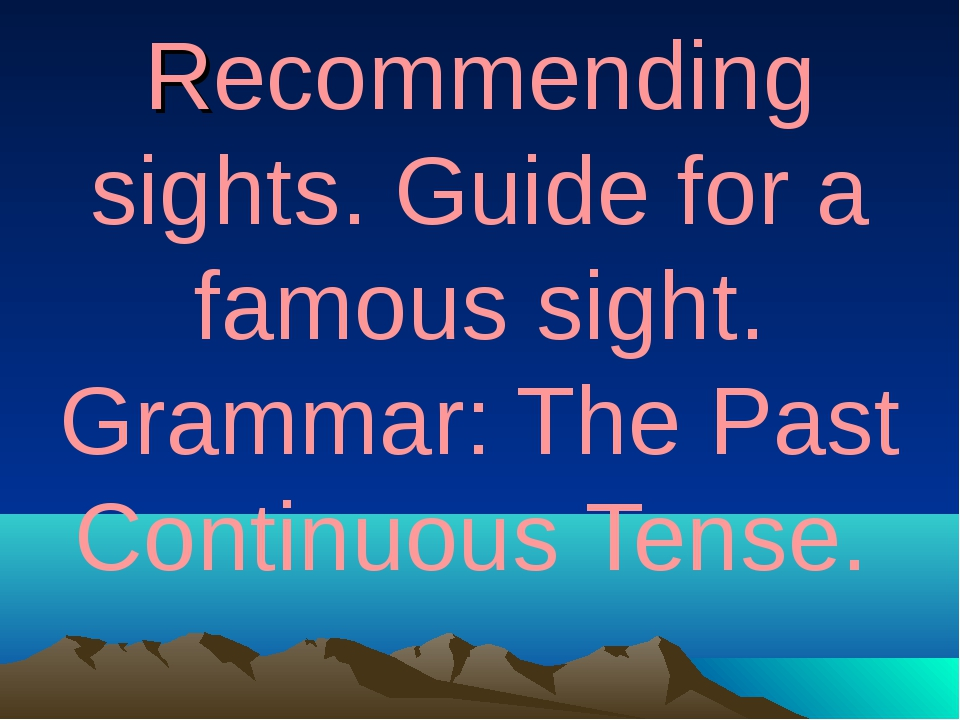 Recommending sights. Guide for a famous sight. Grammar: The Past Continuous...