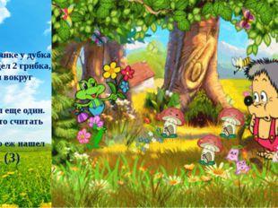 -На полянке у дубка Еж увидел 2 грибка, Походил вокруг осин И нашел еще один.
