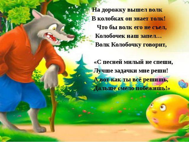 . На дорожку вышел волк В колобках он знает толк! Что бы волк его не съел, К...