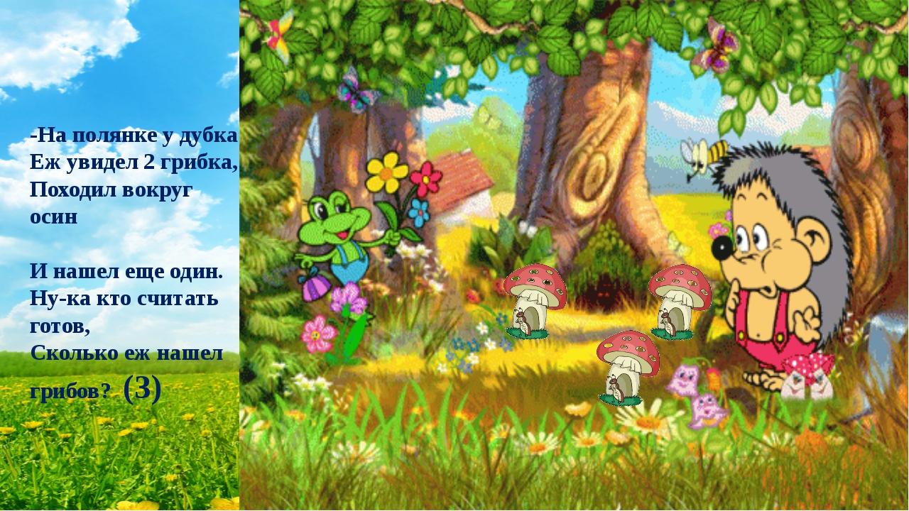 -На полянке у дубка Еж увидел 2 грибка, Походил вокруг осин И нашел еще один....