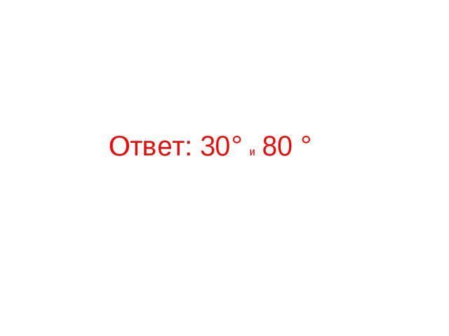Ответ: 30° и 80 °