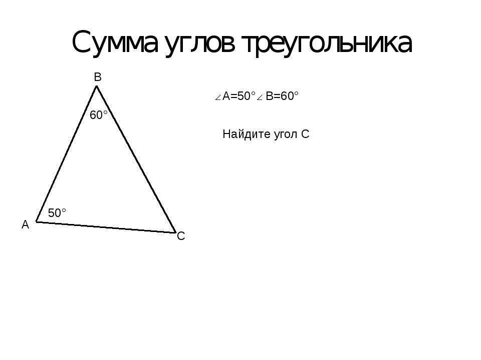 Сумма углов треугольника A B C 50° 60° A=50° B=60° Найдите угол С