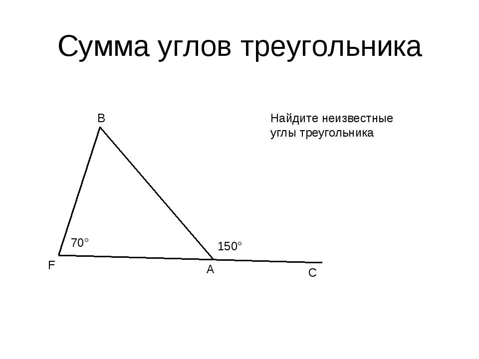 Сумма углов треугольника F B A C 70° 150° Найдите неизвестные углы треугольника