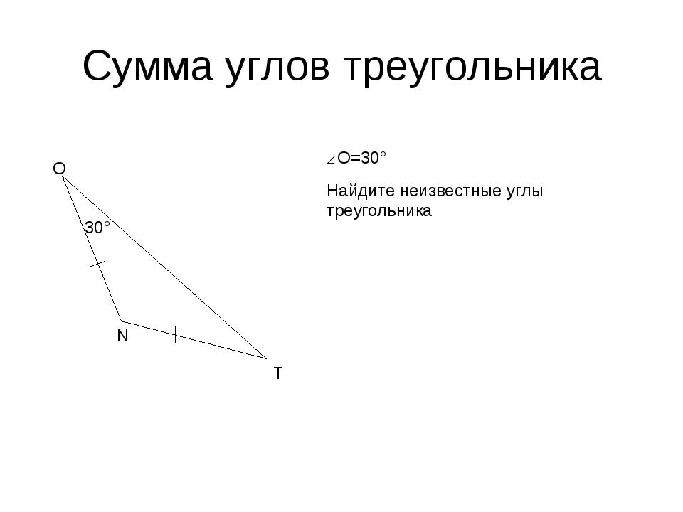 Сумма углов треугольника О N T 30° О=30° Найдите неизвестные углы треугольника