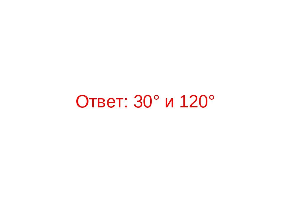 Ответ: 30° и 120°