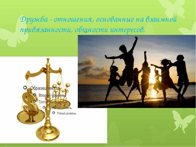 Дружба - отношения, основанные на взаимной привязанности, общности интересов.