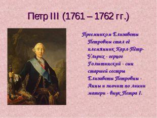 Петр III (1761 – 1762 гг.) Преемником Елизаветы Петровны стал её племянник Ка