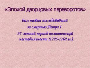 «Эпохой дворцовых переворотов» был назван последовавший за смертью Петра I 37