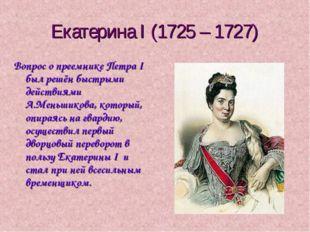 Екатерина I (1725 – 1727) Вопрос о преемнике Петра I был решён быстрыми дейст