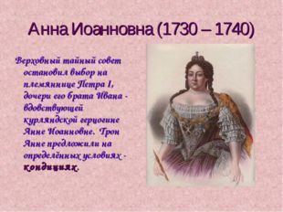 Анна Иоанновна (1730 – 1740) Верховный тайный совет остановил выбор на племян