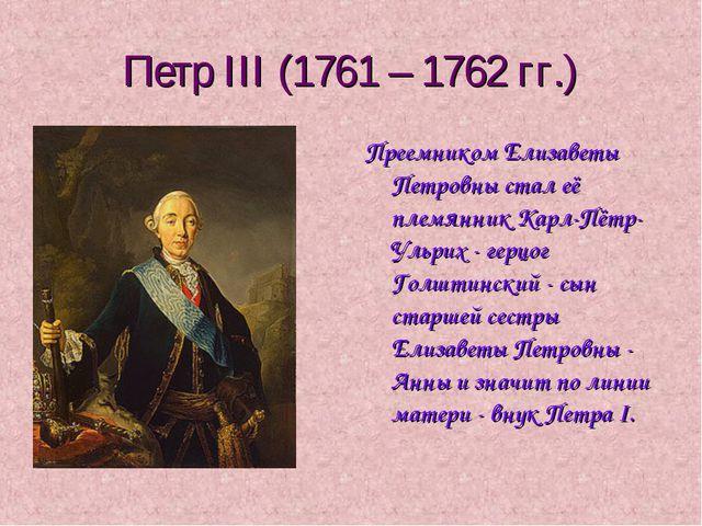 Петр III (1761 – 1762 гг.) Преемником Елизаветы Петровны стал её племянник Ка...