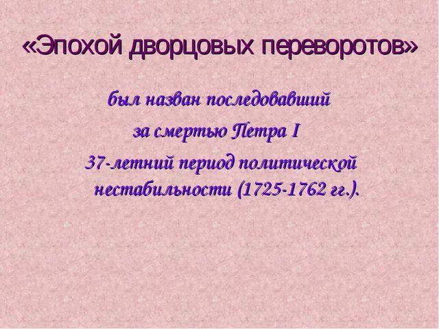 «Эпохой дворцовых переворотов» был назван последовавший за смертью Петра I 37...