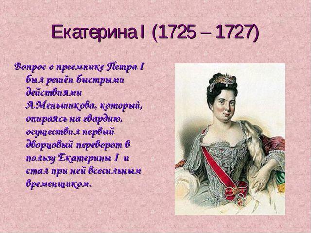 Екатерина I (1725 – 1727) Вопрос о преемнике Петра I был решён быстрыми дейст...