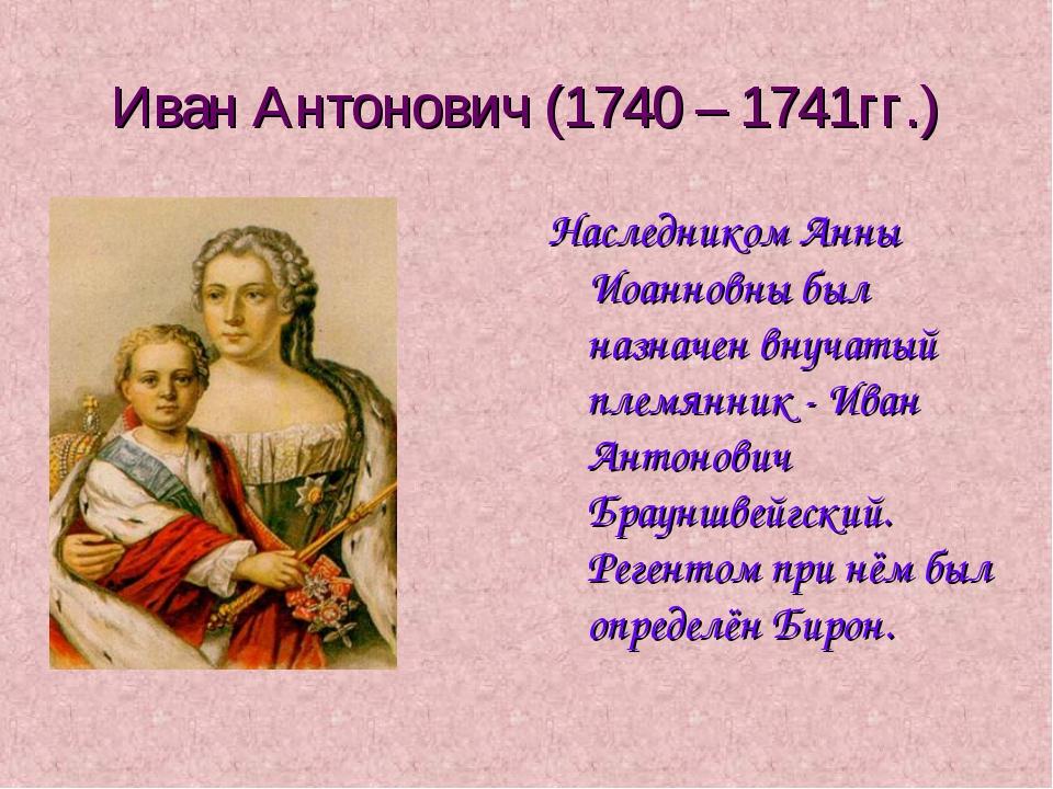 Иван Антонович (1740 – 1741гг.) Наследником Анны Иоанновны был назначен внуча...