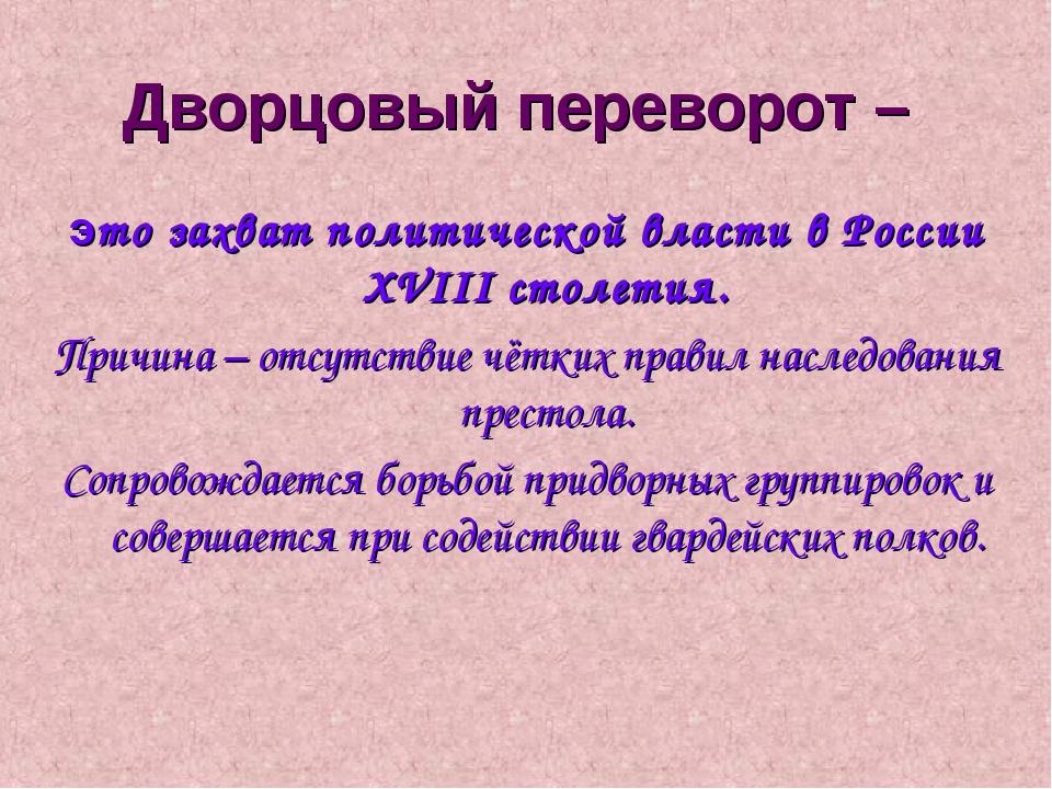 Дворцовый переворот – это захват политической власти в России XVIII столетия....