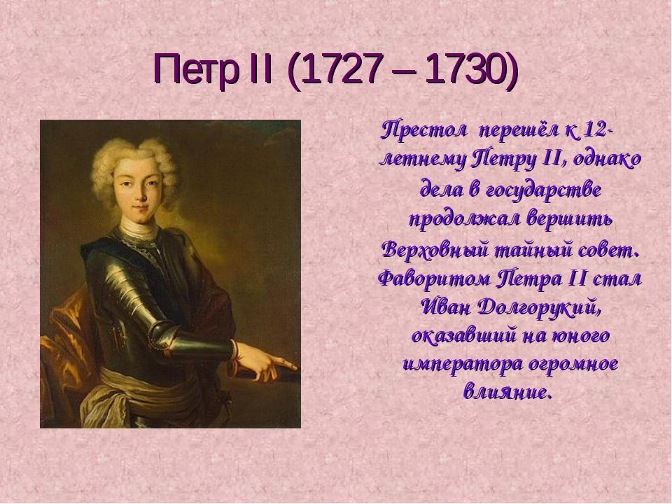 Петр II (1727 – 1730) Престол перешёл к 12-летнему Петру II, однако дела в го...
