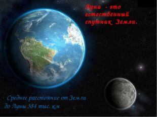 Луна - это естественный спутник Земли. Среднее расстояние от Земли до Луны 38