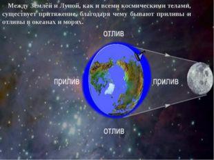 Между Землёй и Луной, как и всеми космическими телами, существует притяжение