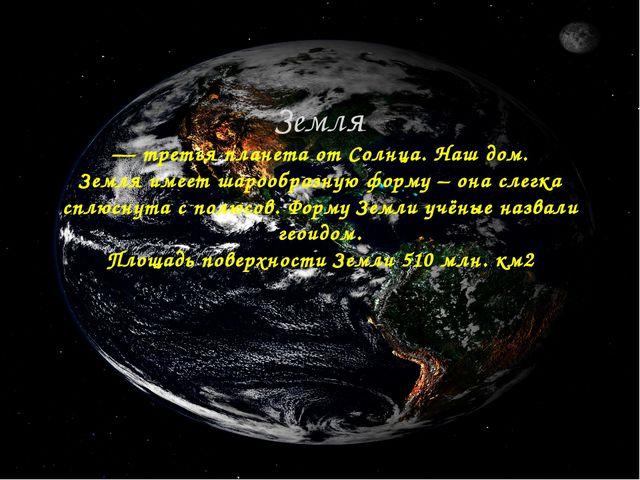 Земля — третья планета от Солнца. Наш дом. Земля имеет шарообразную форму – о...