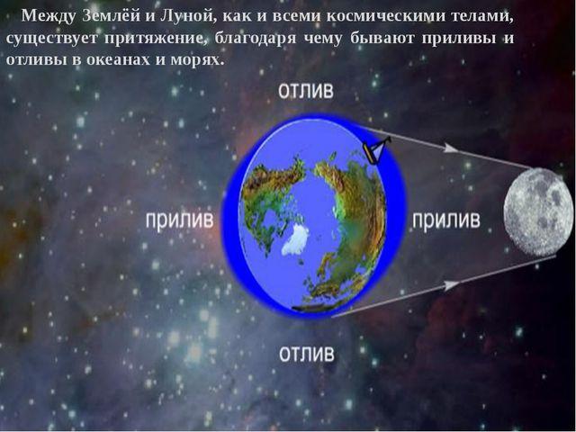 Между Землёй и Луной, как и всеми космическими телами, существует притяжение...
