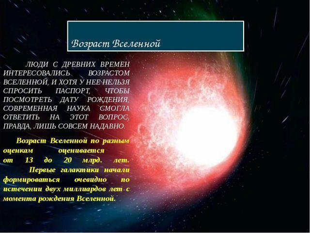 Возраст Вселенной ЛЮДИ С ДРЕВНИХ ВРЕМЕН ИНТЕРЕСОВАЛИСЬ ВОЗРАСТОМ ВСЕЛЕННОЙ, И...