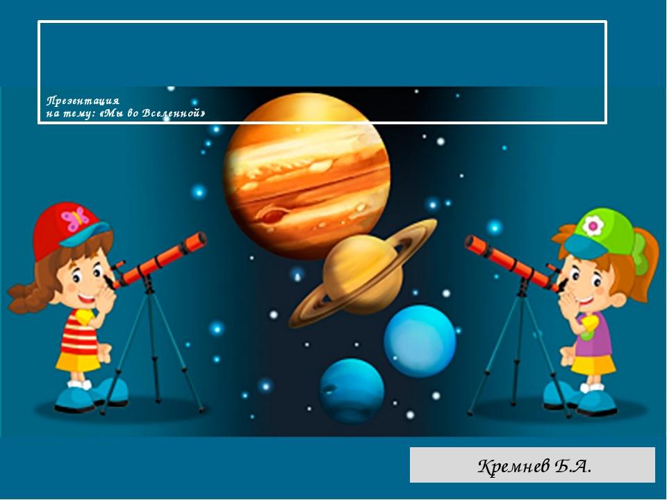 Презентация на тему: «Мы во Вселенной» Кремнев Б.А.