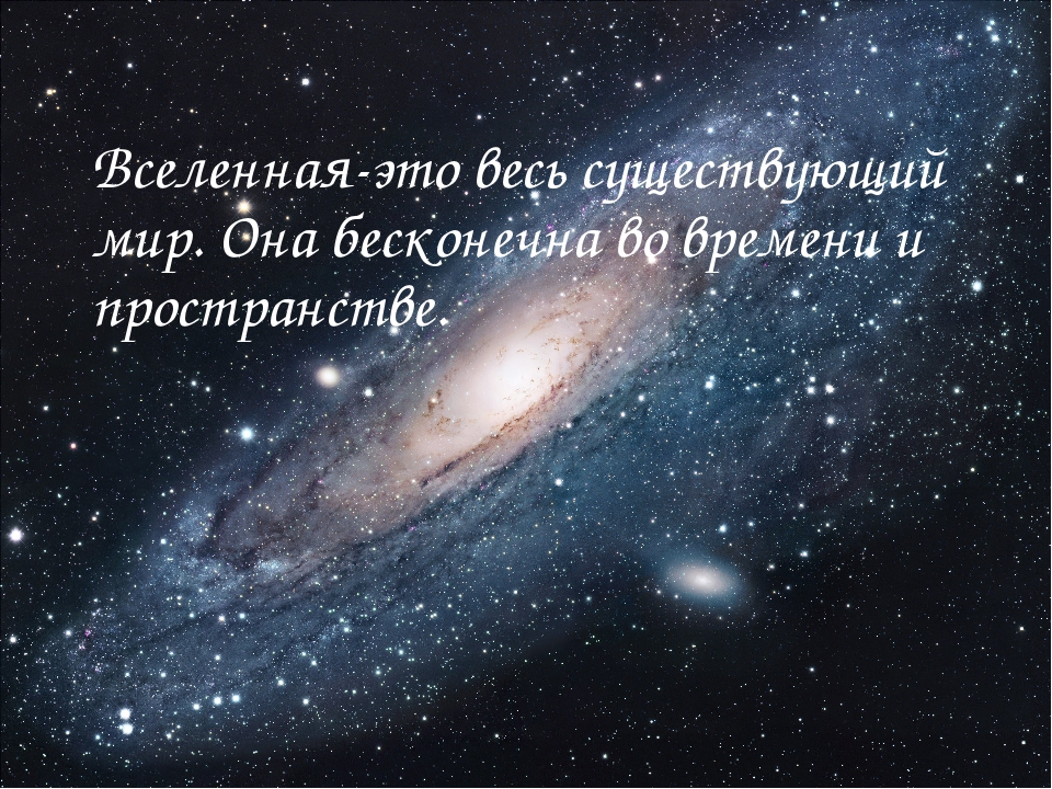 Вселенная-это весь существующий мир. Она бесконечна во времени и пространстве.