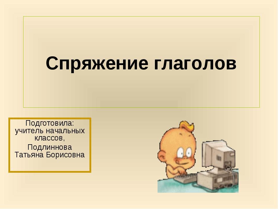 Спряжение глаголов Подготовила: учитель начальных классов, Подлиннова Татьяна...