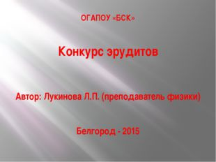 ОГАПОУ «БСК» Конкурс эрудитов Автор: Лукинова Л.П. (преподаватель физики) Бел