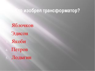 Кто изобрел трансформатор? Яблочков Эдисон Якоби Петров Лодыгин