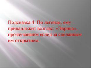Подсказка 4: По легенде, ему принадлежит возглас: «Эврика», прозвучавшим всле