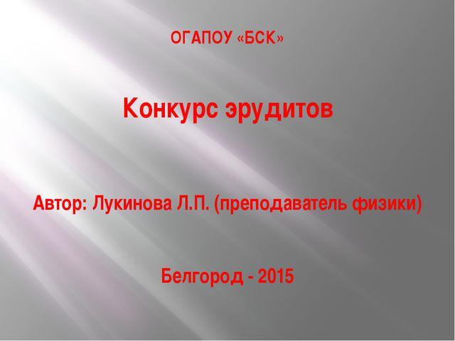 ОГАПОУ «БСК» Конкурс эрудитов Автор: Лукинова Л.П. (преподаватель физики) Бел...