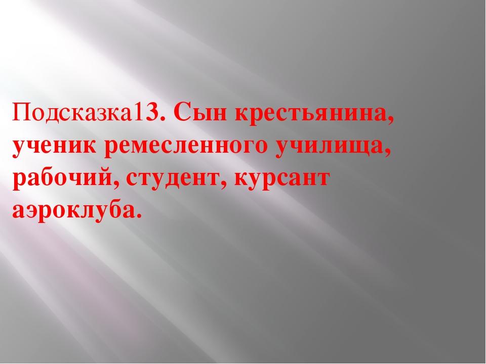 Подсказка13. Сын крестьянина, ученик ремесленного училища, рабочий, студент,...