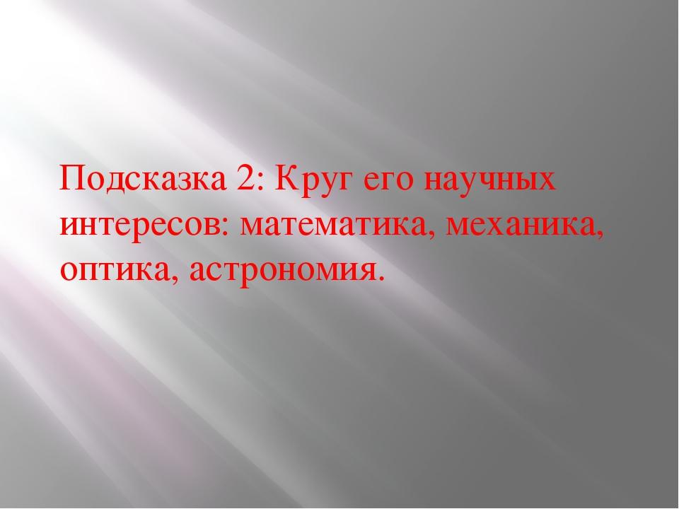 Подсказка 2: Круг его научных интересов: математика, механика, оптика, астрон...