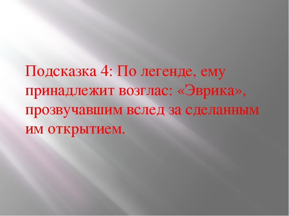 Подсказка 4: По легенде, ему принадлежит возглас: «Эврика», прозвучавшим всле...
