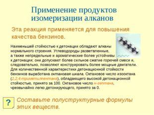 Применение продуктов изомеризации алканов Эта реакция применяется для повышен