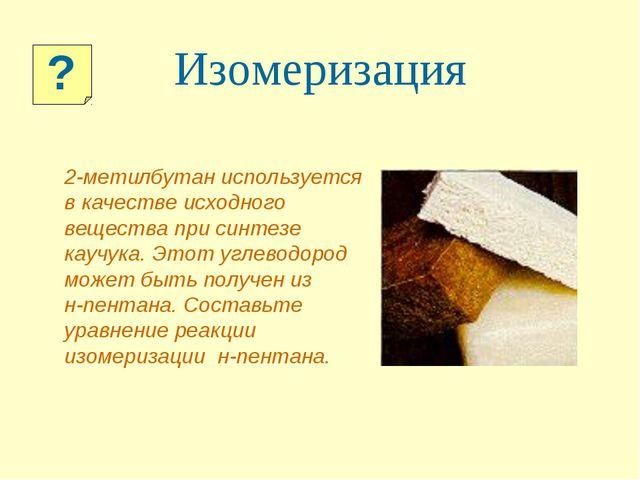 2-метилбутан используется в качестве исходного вещества при синтезе каучука....