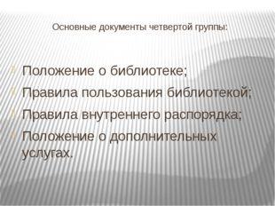Основные документы четвертой группы: Положение о библиотеке; Правила пользова