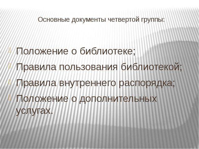 Основные документы четвертой группы: Положение о библиотеке; Правила пользова...