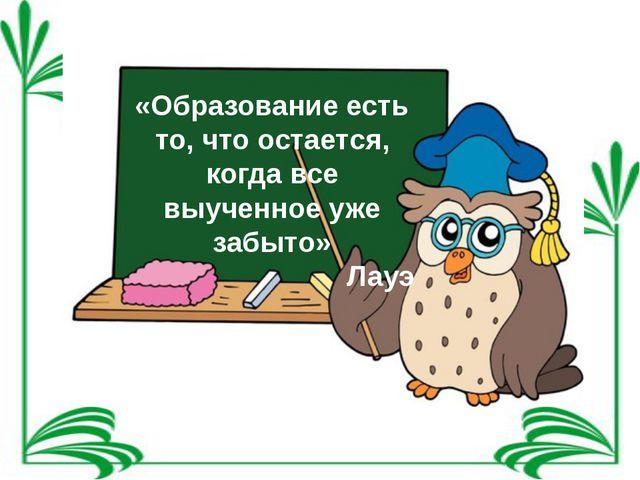«Образование есть то, что остается, когда все выученное уже забыто» Лауэ