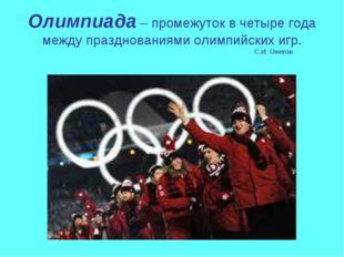 Олимпиада – промежуток в четыре года между празднованиями олимпийских игр. С.