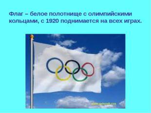Флаг – белое полотнище с олимпийскими кольцами, с 1920 поднимается на всех иг