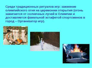 Среди традиционных ритуалов игр: зажжение олимпийского огня на церемонии откр