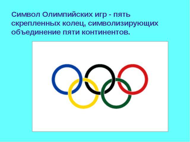 Символ Олимпийских игр - пять скрепленных колец, символизирующих объединение...
