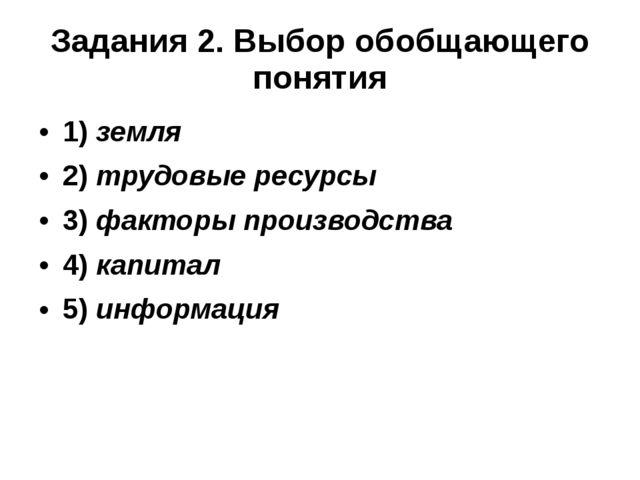 Задания 2. Выбор обобщающего понятия 1)земля 2)трудовые ресурсы 3)факторы...