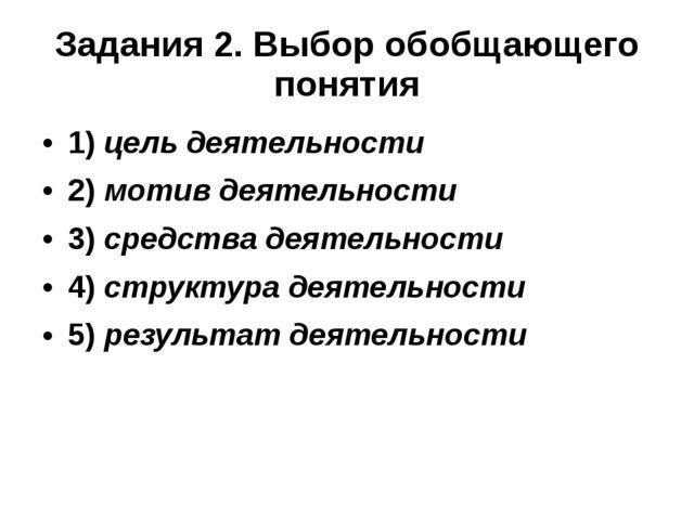 Задания 2. Выбор обобщающего понятия 1)цель деятельности 2)мотив деятельнос...