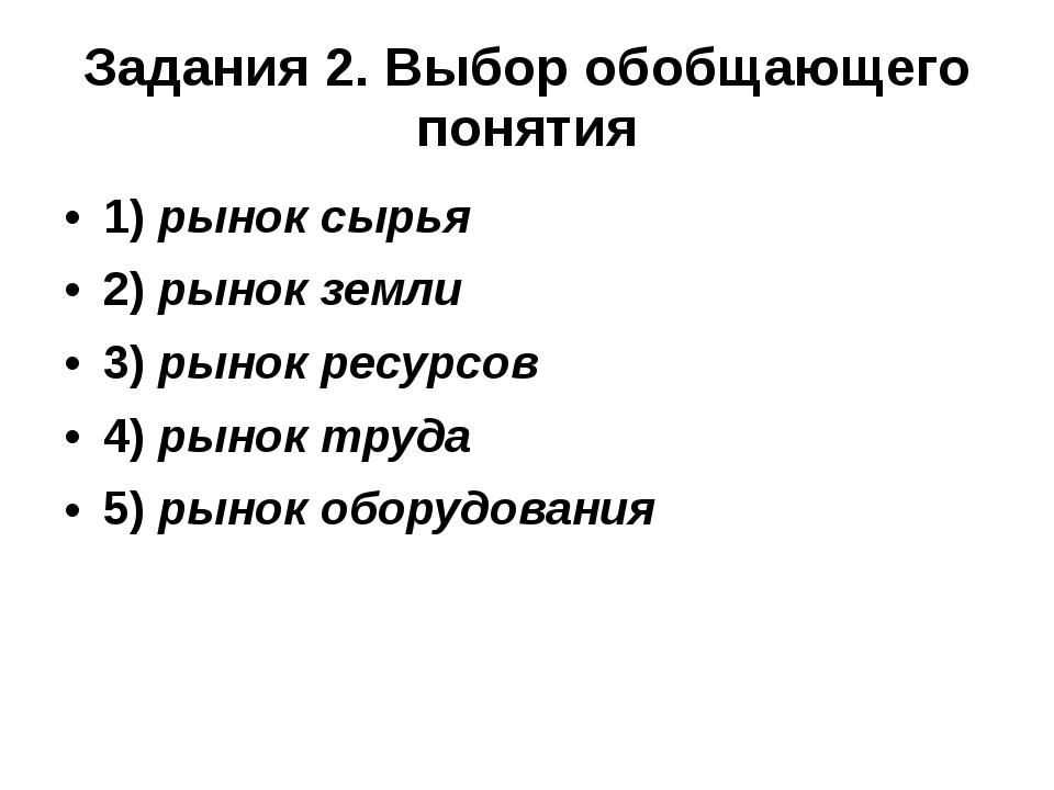 Задания 2. Выбор обобщающего понятия 1)рынок сырья 2)рынок земли 3)рынок р...