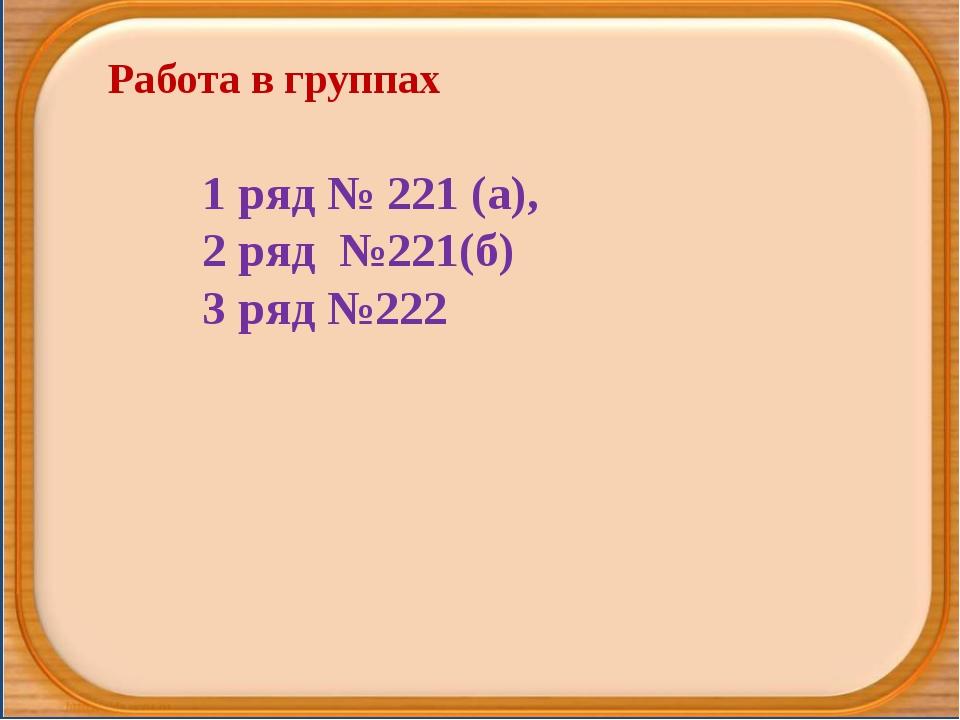 Работа в группах 1 ряд № 221 (а), 2 ряд №221(б) 3 ряд №222